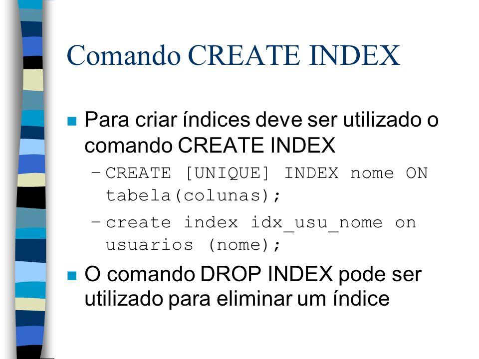Comando CREATE INDEX Para criar índices deve ser utilizado o comando CREATE INDEX. CREATE [UNIQUE] INDEX nome ON tabela(colunas);